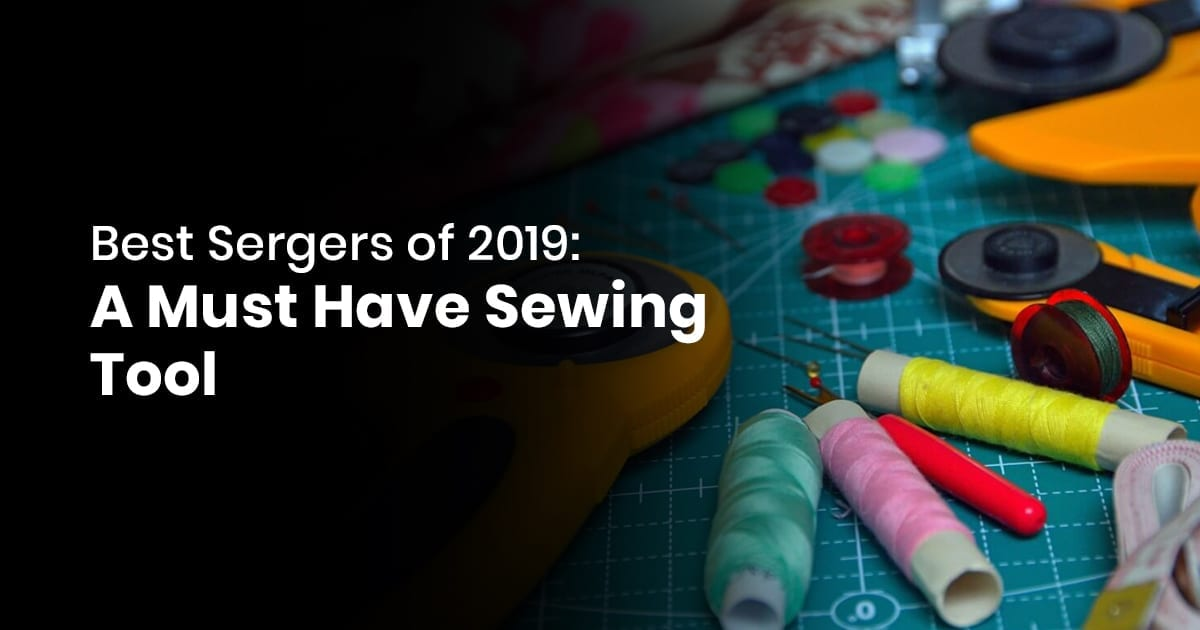 Best Sergers of 2019 - A Must Have Sewing Tool